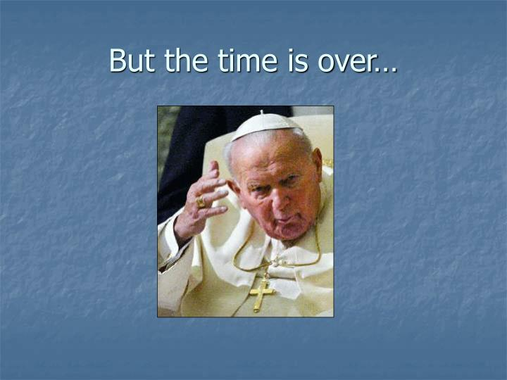 But the time is over…