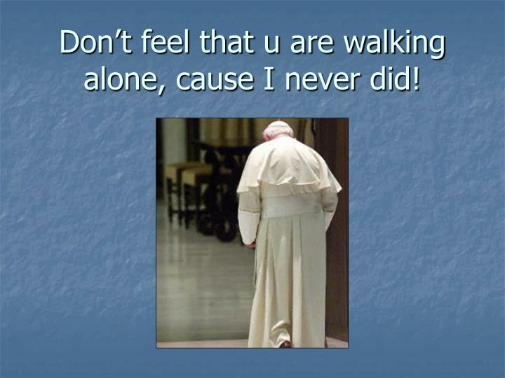 Don't feel that u are walking alone, cause I never did!