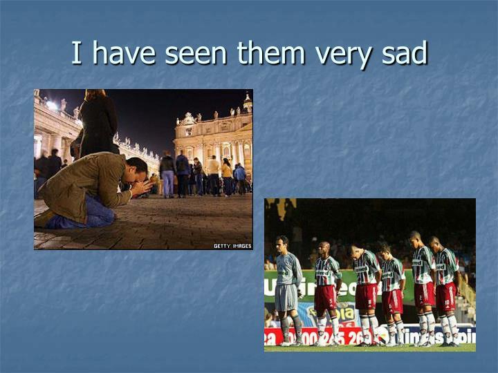 I have seen them very sad