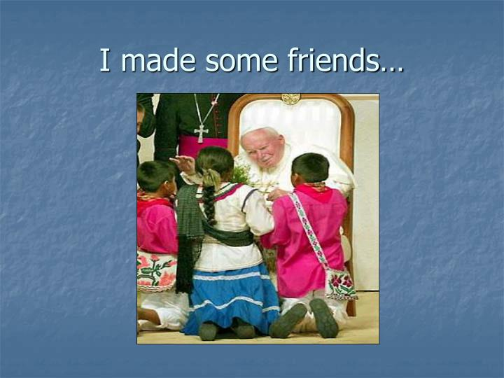 I made some friends…