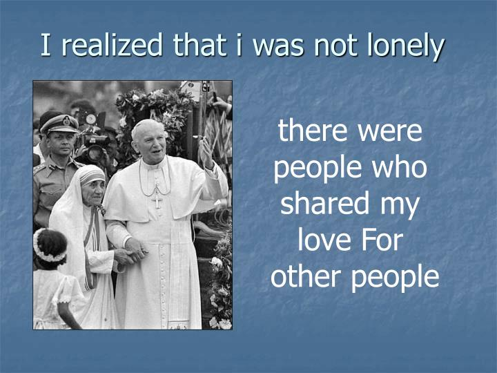 I realized that i was not lonely