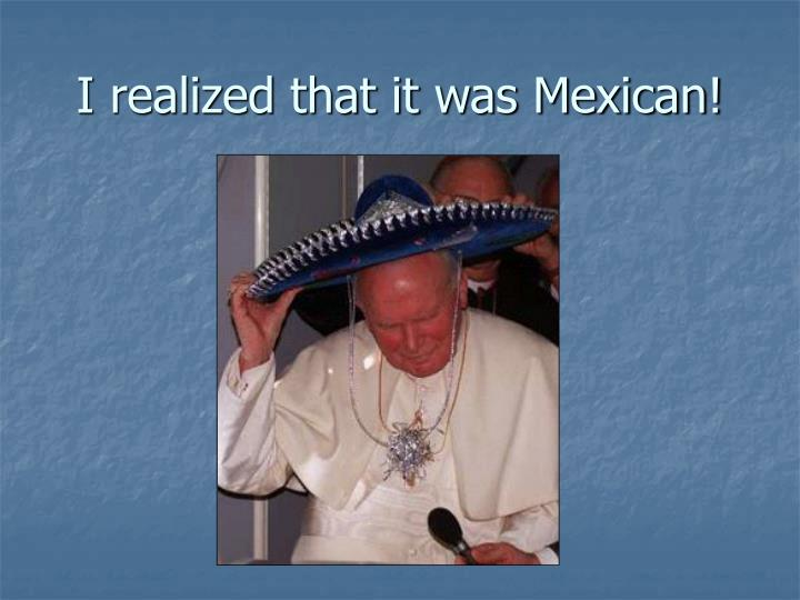 I realized that it was Mexican!