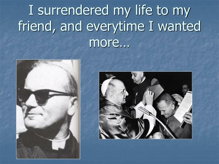 I surrendered my life to my friend, and everytime I wanted more…