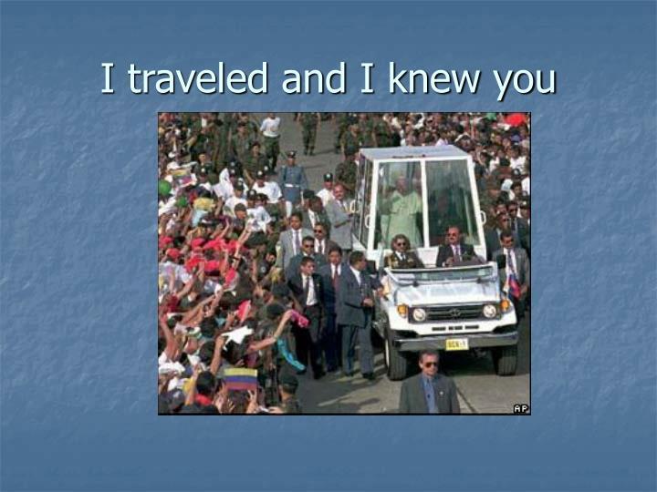 I traveled and I knew you