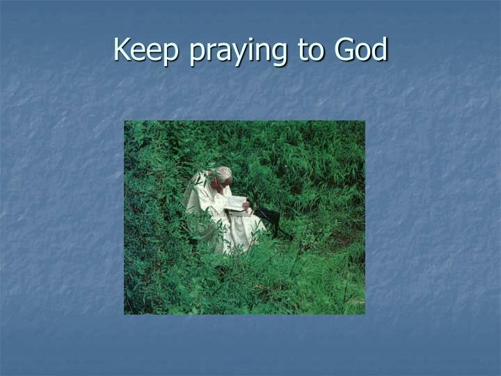 Keep praying to God