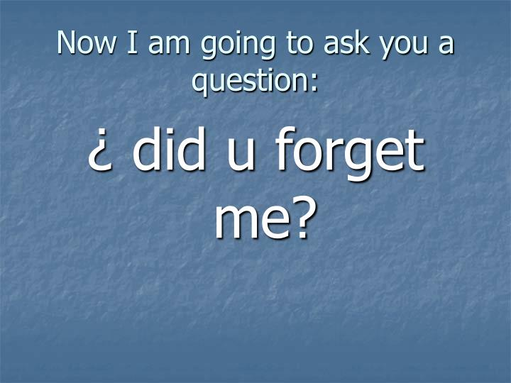 Now i am going to ask you a question