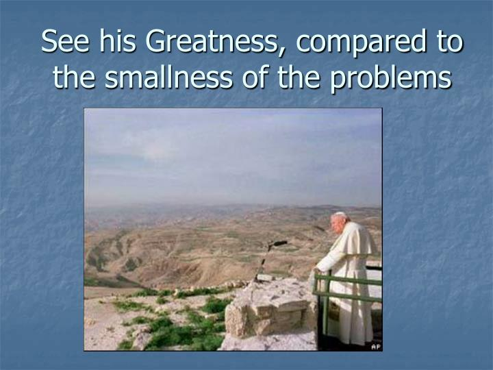 See his Greatness, compared to the smallness of the problems