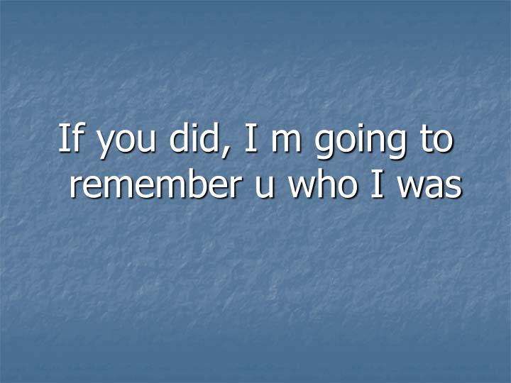 If you did, I m going to remember u who I was