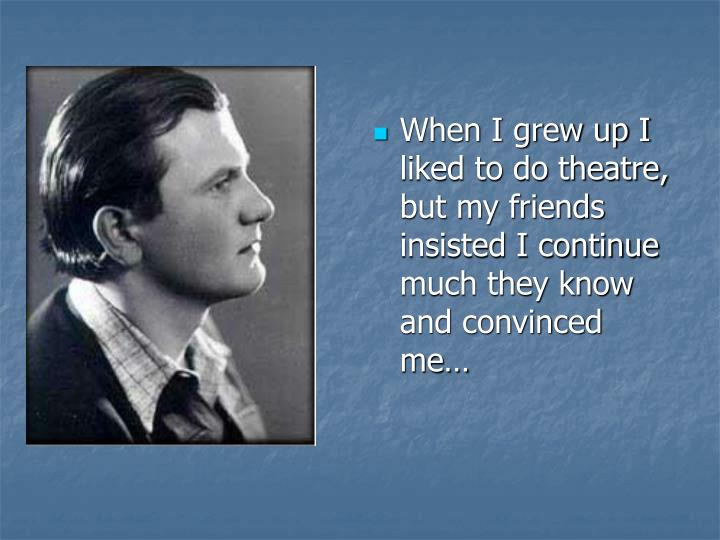 When I grew up I liked to do theatre, but my friends insisted I continue much they know and convinced me…