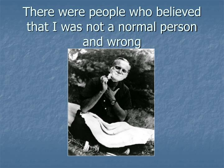 There were people who believed that I was not a normal person