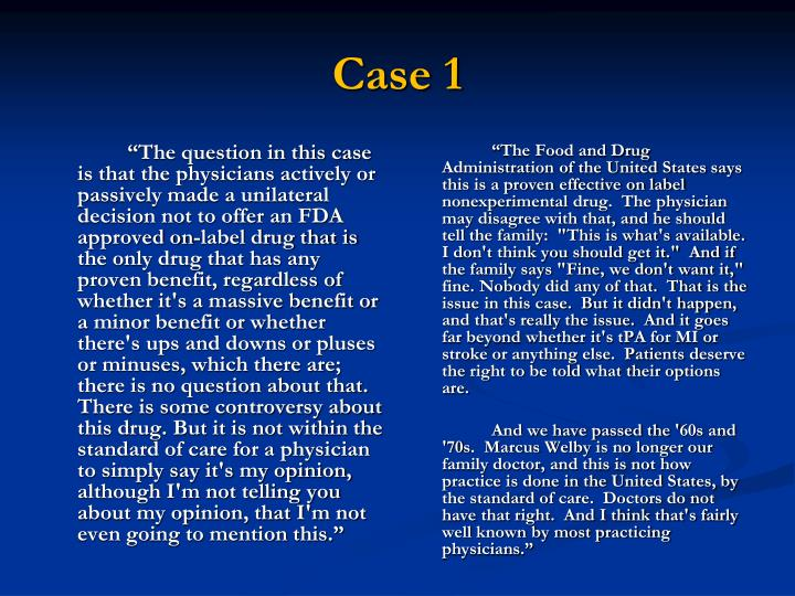 """""""The question in this case is that the physicians actively or passively made a unilateral decision not to offer an FDA approved on-label drug that is the only drug that has any proven benefit, regardless of whether it's a massive benefit or a minor benefit or whether there's ups and downs or pluses or minuses, which there are; there is no question about that.  There is some controversy about this drug. But it is not within the standard of care for a physician to simply say it's my opinion, although I'm not telling you about my opinion, that I'm not even going to mention this."""""""