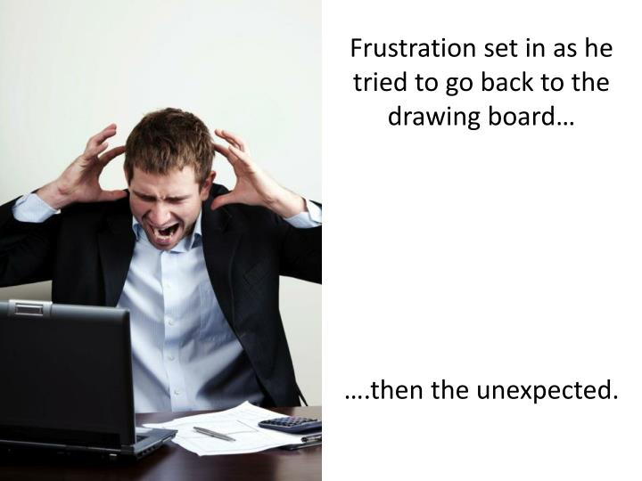 Frustration set in as he tried to go back to the drawing board…