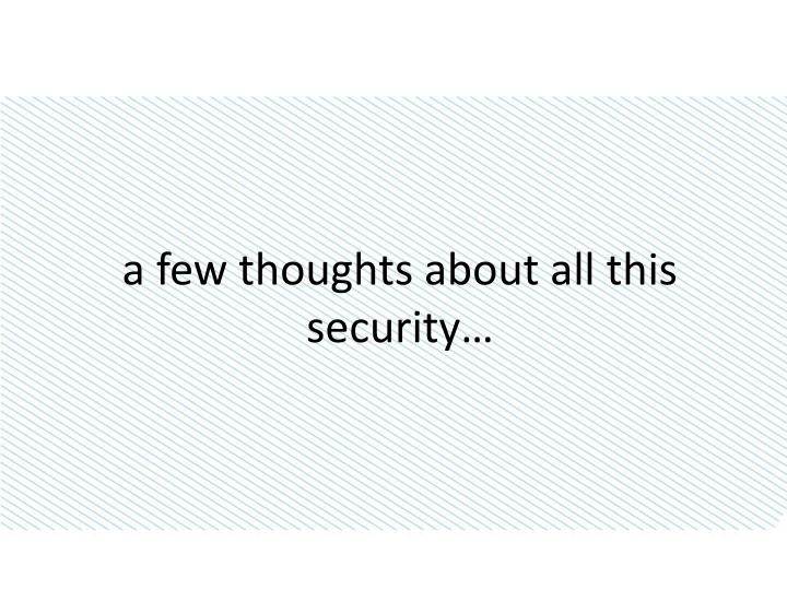 A few thoughts about all this security…