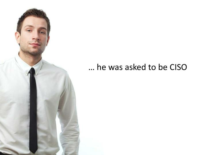… he was asked to be CISO