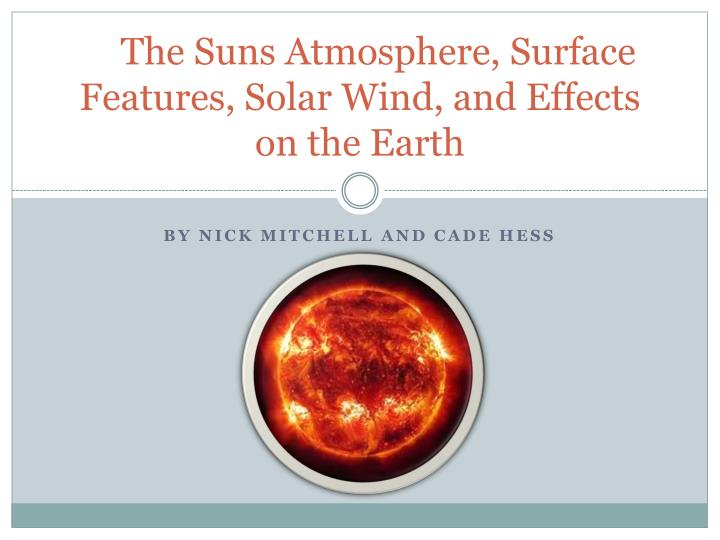 The suns atmosphere surface features solar wind and effects on the earth