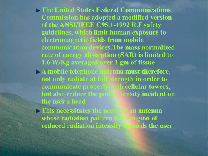 The United States Federal Communications Commission has adopted a modified version of the ANSI/IEEE C95.1-1992 R.F safety guidelines, which limit human exposure to electromagnetic fields from mobile communication devices.The mass normalized rate of energy absorption (SAR) is limited to 1.6 W/Kg averaged over 1 gm of tissue