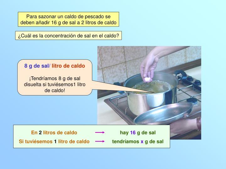 Para sazonar un caldo de pescado se deben añadir 16 g de sal a 2 litros de caldo