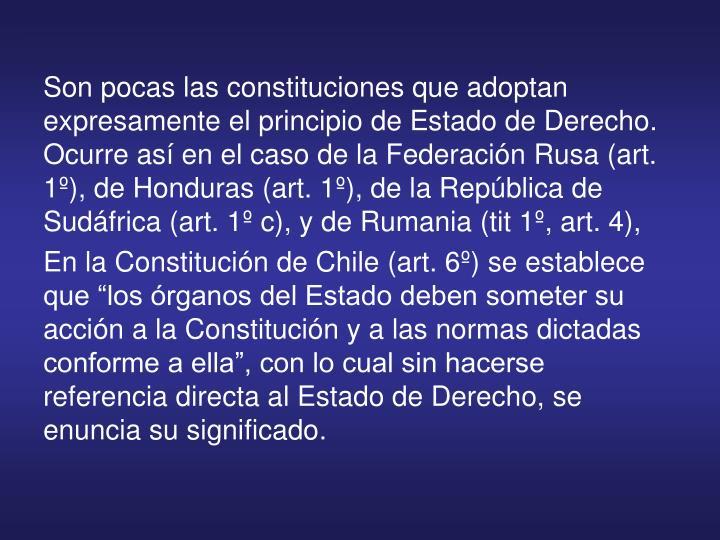 Son pocas las constituciones que adoptan expresamente el principio de Estado de Derecho. Ocurre así en el caso de la Federación Rusa (art. 1º), de Honduras (art. 1º), de la República de Sudáfrica (art. 1º c), y de Rumania (tit 1º, art. 4),