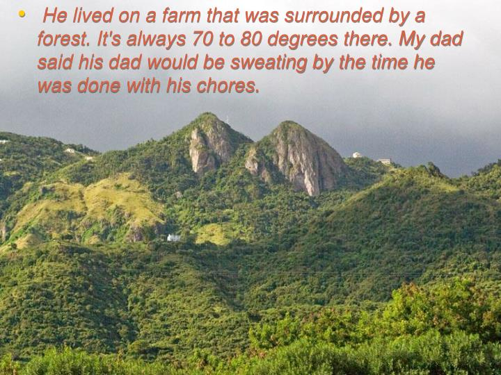 He lived on a farm that was surrounded by a forest. It's always 70 to 80 degrees there. My dad said ...