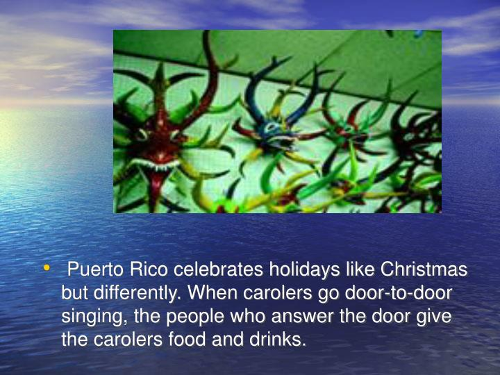 Puerto Rico celebrates holidays like Christmas but differently. When carolers go door-to-door singing, the people who answer the door give the carolers food and drinks.