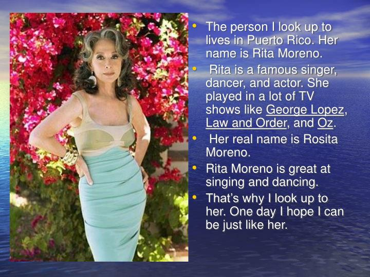 The person I look up to lives in Puerto Rico. Her name is Rita Moreno.