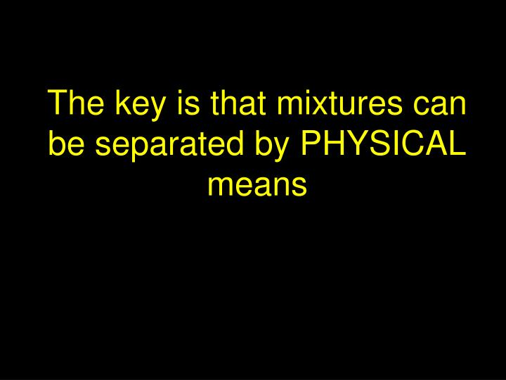 The key is that mixtures can be separated by PHYSICAL means