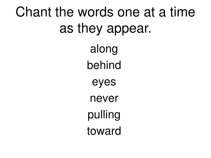 Chant the words one at a time as they appear