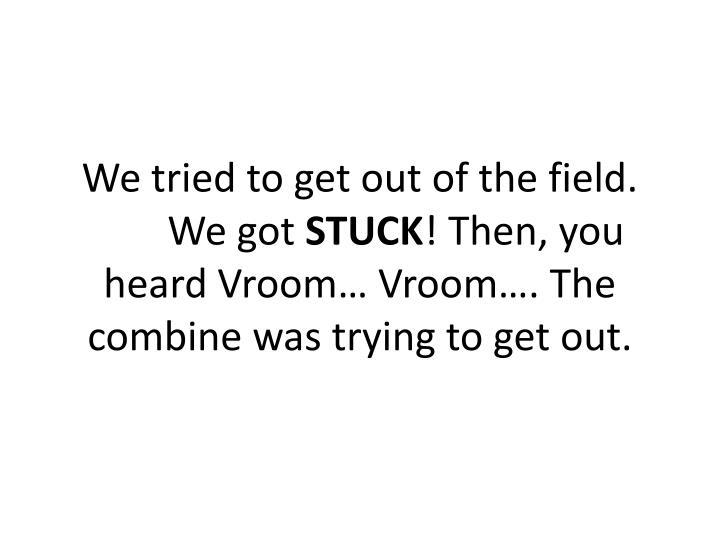 We tried to get out of the field. We got