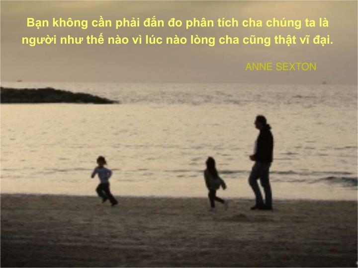 Bạn không cần phải đắn đo phân tích cha chúng ta là người như thế nào vì lúc nào lòng cha cũng thật vĩ đại.