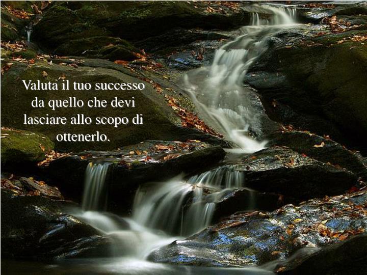 Valuta il tuo successo da quello che devi lasciare allo scopo di ottenerlo.