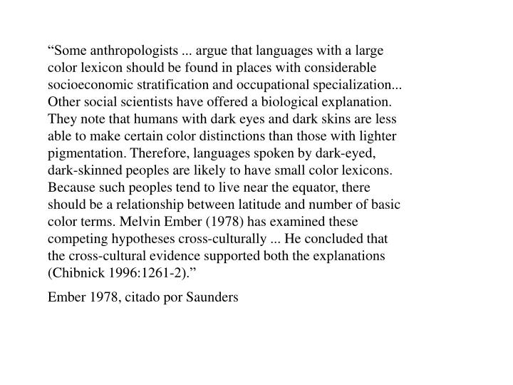 """""""Some anthropologists ... argue that languages with a large color lexicon should be found in places with considerable socioeconomic stratification and occupational specialization... Other social scientists have offered a biological explanation. They note that humans with dark eyes and dark skins are less able to make certain color distinctions than those with lighter pigmentation. Therefore, languages spoken by dark-eyed, dark-skinned peoples are likely to have small color lexicons. Because such peoples tend to live near the equator, there should be a relationship between latitude and number of basic color terms. Melvin Ember (1978) has examined these competing hypotheses cross-culturally ... He concluded that the cross-cultural evidence supported both the explanations (Chibnick 1996:1261-2)."""""""