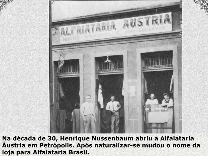 Na década de 30, Henrique Nussenbaum abriu a Alfaiataria Áustria em Petrópolis. Após naturalizar-se mudou o nome da loja para Alfaiataria Brasil.