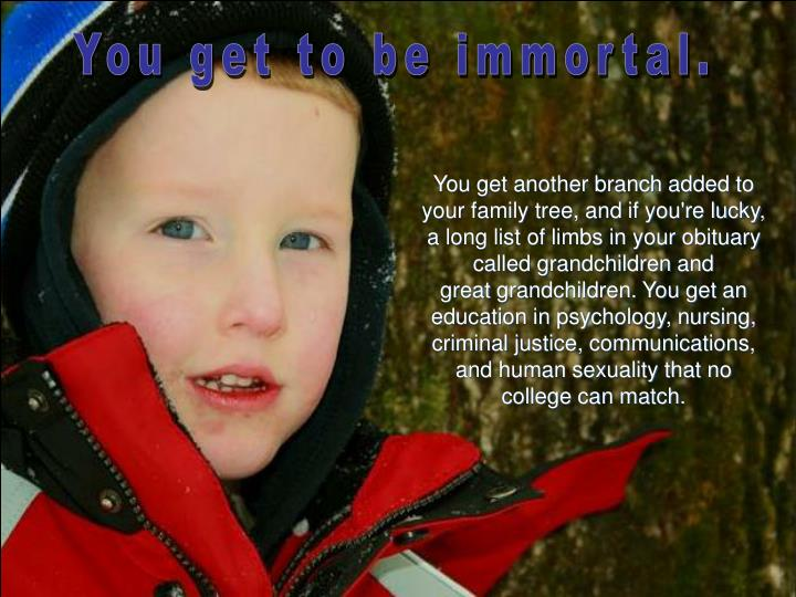 You get to be immortal.