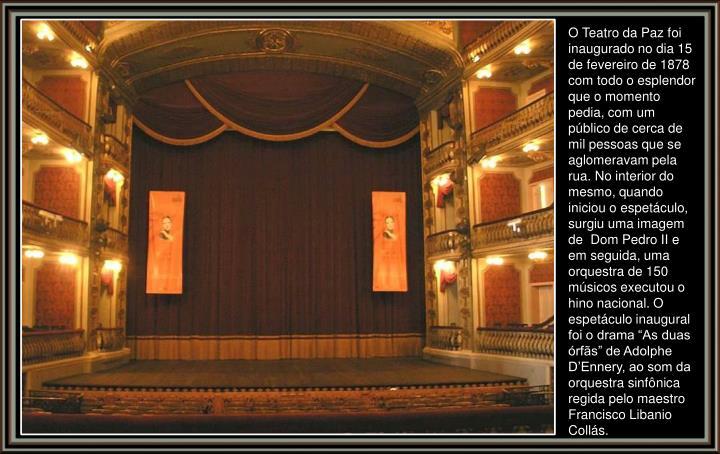 """O Teatro da Paz foi inaugurado no dia 15 de fevereiro de 1878 com todo o esplendor que o momento pedia, com um público de cerca de mil pessoas que se aglomeravam pela rua. No interior do mesmo, quando iniciou o espetáculo, surgiu uma imagem de Dom Pedro II e em seguida, uma orquestra de 150 músicos executou o hino nacional. O espetáculo inaugural foi o drama """"As duas órfãs"""" de Adolphe D'Ennery, ao som da orquestra sinfônica regida pelo maestro Francisco Libanio Collás."""