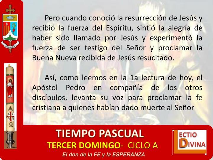 Pero cuando conoció la resurrección de Jesús y recibió la fuerza del Espíritu, sintió la alegría de haber sido llamado por Jesús y experimentó la fuerza de ser testigo del Señor y proclamar la Buena Nueva recibida de Jesús resucitado.