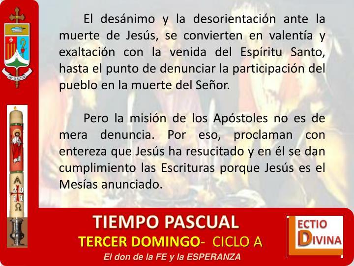 El desánimo y la desorientación ante la muerte de Jesús, se convierten en valentía y exaltación con la venida del Espíritu Santo, hasta el punto de denunciar la participación del pueblo en la muerte del Señor.