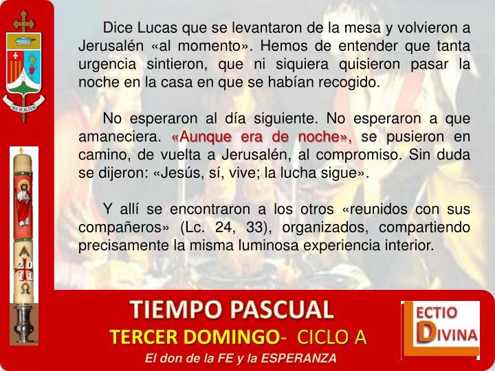 Dice Lucas que se levantaron de la mesa y volvieron a Jerusalén «al momento». Hemos de entender que tanta urgencia sintieron, que ni siquiera quisieron pasar la noche en la casa en que se habían recogido.