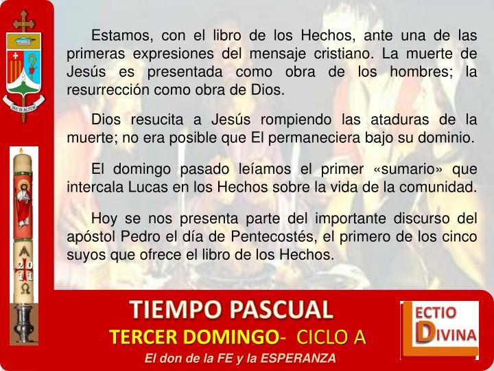 Estamos, con el libro de los Hechos, ante una de las primeras expresiones del mensaje cristiano. La muerte de Jesús es presentada como obra de los hombres; la resurrección como obra de Dios.