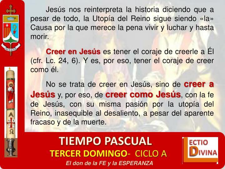 Jesús nos reinterpreta la historia diciendo que a pesar de todo, la Utopía del Reino sigue siendo «la» Causa por la que merece la pena vivir y luchar y hasta morir.