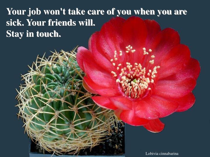 Your job won't take care of you when you are sick. Your friends will.
