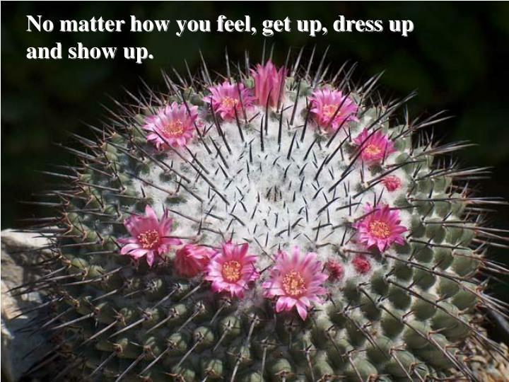 No matter how you feel, get up, dress up