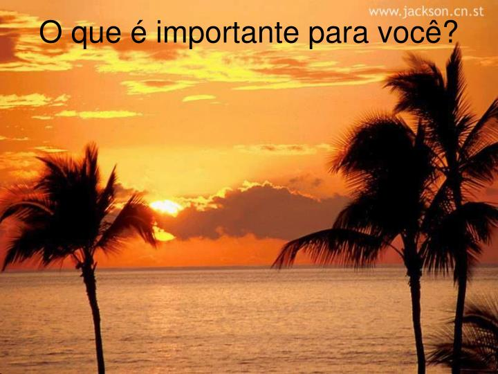 O que é importante para você?
