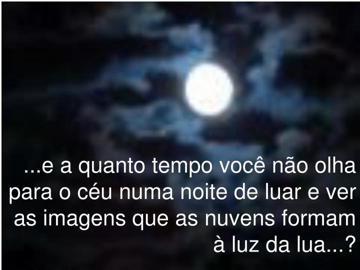 ...e a quanto tempo você não olha para o céu numa noite de luar e ver as imagens que as nuvens formam à luz da lua...?