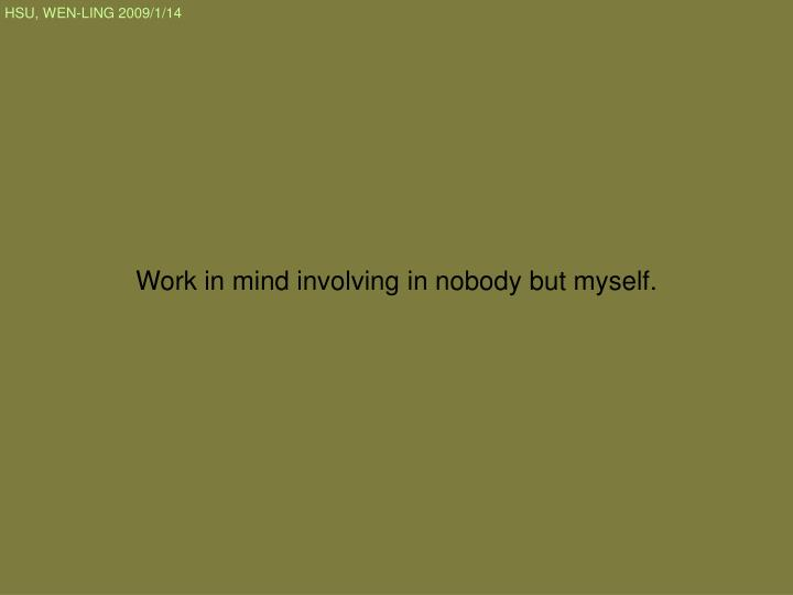 Work in mind involving in nobody but myself.