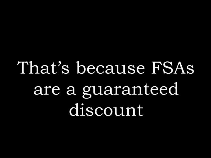 That's because FSAs are a guaranteed discount