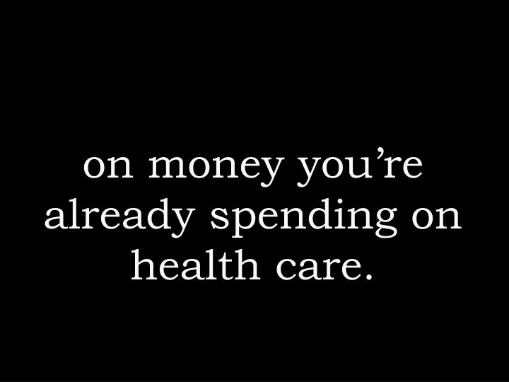 on money you're already spending on health care.
