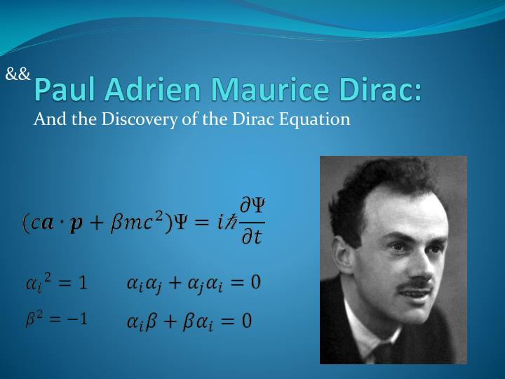 paul adrien maurice dirac Paul adrien maurice dirac born: 8 august 1902, bristol, united kingdom died: 20 october 1984, tallahassee, fl, usa affiliation at the time of the award: university of cambridge, cambridge, united kingdom.