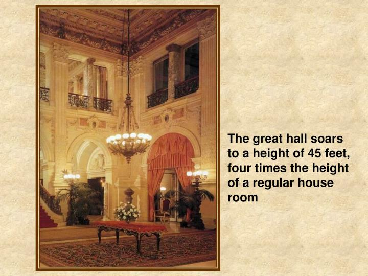 The great hall soars to a height of 45 feet, four times the height of a regular house room