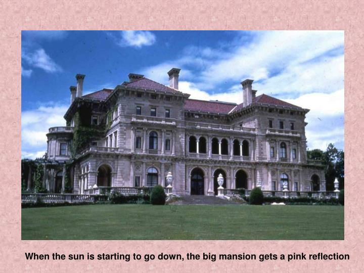 When the sun is starting to go down, the big mansion gets a pink reflection