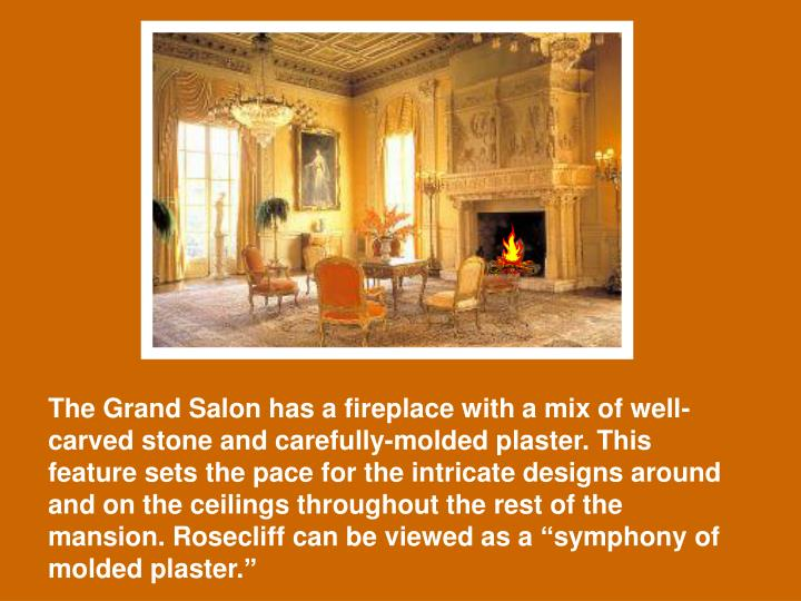 "The Grand Salon has a fireplace with a mix of well-carved stone and carefully-molded plaster. This feature sets the pace for the intricate designs around and on the ceilings throughout the rest of the mansion. Rosecliff can be viewed as a ""symphony of molded plaster."""
